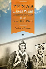 Texas Takes Wing : A Century of Flight in the Lone Star State - Barbara Ganson
