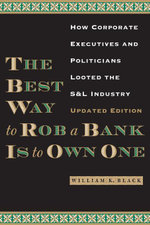 The Best Way to Rob a Bank is to Own One : How Corporate Executives and Politicians Looted the S&L Industry - William K. Black