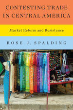 Contesting Trade in Central America : Market Reform and Resistance - Rose J. Spalding