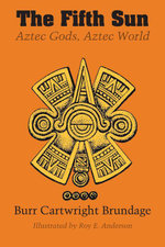 The Fifth Sun : Aztec Gods, Aztec World - Burr Cartwright Brundage