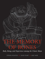The Memory of Bones : Body, Being, and Experience among the Classic Maya - Stephen Houston