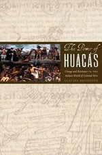 The Power of Huacas : Change and Resistance in the Andean World of Colonial Peru - Claudia Brosseder