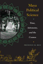 Maya Political Science : Time, Astronomy, and the Cosmos - Prudence M. Rice
