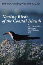 Nesting Birds of the Coastal Islands : A Naturalist's Year on Galveston Bay - John C. Dyes