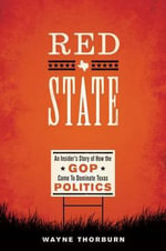 Red State : An Insider's Story of How the GOP Came to Dominate Texas Politics - Wayne J. Thorburn