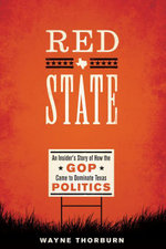 Red State : An Insider's Story of How the GOP Came to Dominate Texas Politics - Wayne Thorburn