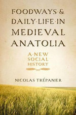 Foodways and Daily Life in Medieval Anatolia : A New Social History - Nicolas Trepanier