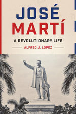 Jose Marti : A Revolutionary Life - Alfred J. López
