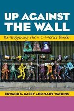 Up Against the Wall : Re-Imagining the U.S.-Mexico Border - Edward S. Casey