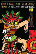 The Fate of Earthly Things : Aztec Gods and God-Bodies - Molly H. Bassett