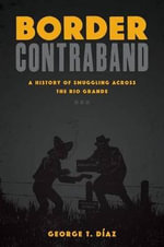 Border Contraband : A History of Smuggling Across the Rio Grande - George T Diaz