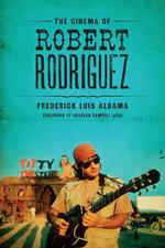 The Cinema of Robert Rodriguez - Frederick Luis Aldama