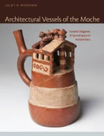 Architectural Vessels of the Moche : Ceramic Diagrams of Sacred Space in Ancient Peru - Juliet B. Wiersema