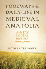 Foodways and Daily Life in Medieval Anatolia : A New Social History - Nicolas Trépanier