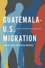 Guatemala-U.S. Migration : Transforming Regions - Susanne Jonas