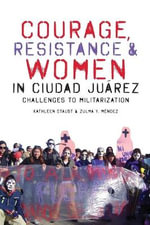 Courage, Resistance, and Women in Ciudad Juarez : Challenges to Militarization - Kathleen Staudt
