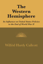 The Western Hemisphere : Its Influence on United States Policies to the End of World War II - Wilfrid Hardy Callcott