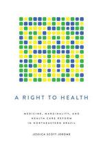 A Right to Health : Medicine, Marginality, and Health Care Reform in Northeastern Brazil - Jessica Scott Jerome