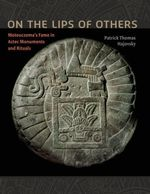On the Lips of Others : Moteuczoma's Fame in Aztec Monuments and Rituals - Patrick Thomas Hajovsky