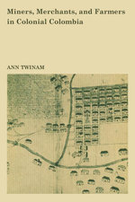 Miners, Merchants, and Farmers in Colonial Colombia - Ann Twinam