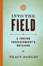 Into the Field : A Foreign Correspondent's Notebook - Tracy Dahlby