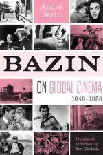 Bazin on Global Cinema, 1948-1958 - André|Cardullo, Bert Bazin