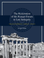 The Restoration of the Roman Forum in Late Antiquity : Transforming Public Space - Gregor Kalas