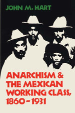 Anarchism & the Mexican Working Class, 1860-1931 - John M. Hart