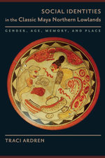 Social Identities in the Classic Maya Northern Lowlands : Gender, Age, Memory, and Place - Traci Ardren