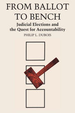 From Ballot to Bench : Judicial Elections and the Quest for Accountability - Philip L. Dubois