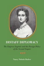 Distaff Diplomacy : The Empress Eugenie and the Foreign Policy of the Second Empire - Nancy Nichols Barker