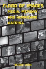 Flood of Images : Media, Memory, and Hurricane Katrina - Bernie Cook