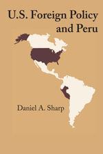 U.S. Foreign Policy and Peru - Daniel A. Sharp