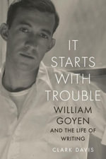 It Starts with Trouble : William Goyen and the Life of Writing - Clark Davis