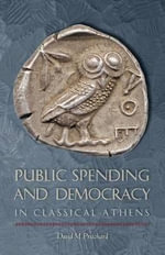 Public Spending and Democracy in Classical Athens : Ashley and Peter Larkin Series in Greek and Roman Culture - Senior Lecturer David M Pritchard