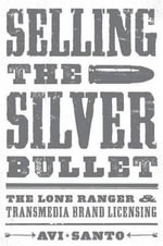 Selling the Silver Bullet : The Lone Ranger and Transmedia Brand Licensing - Avi Santo
