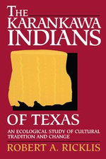 The Karankawa Indians of Texas : An Ecological Study of Cultural Tradition and Change - Robert A. Ricklis