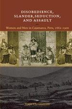 Disobedience, Slander, Seduction, and Assault : Women and Men in Cajamarca, Peru, 1862-1900 - Tanja Christiansen