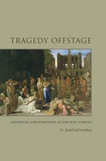 Tragedy Offstage : Suffering and Sympathy in Ancient Athens - Rachel Hall Sternberg