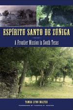 Espiritu Santo de Zuniga : A Frontier Mission in South Texas - Tamra Lynn Walter