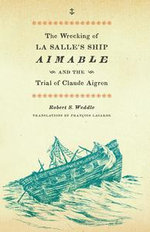 The Wrecking of La Salle's Ship Aimable and the Trial of Claude Aigron - Robert S. Weddle