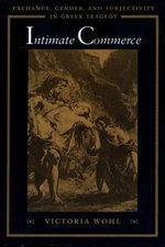 Intimate Commerce : Exchange, Gender, and Subjectivity in Greek Tragedy - Victoria Wohl