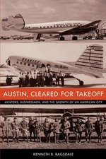 Austin, Cleared for Takeoff : Aviators, Businessmen, and the Growth of an American City - Kenneth B. Ragsdale