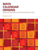 Maya Calendar Origins : Monuments, Mythistory, and the Materialization of Time - Prudence M. Rice