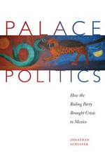 Palace Politics : How the Ruling Party Brought Crisis to Mexico - Jonathan Schlefer