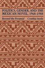 Politics, Gender and the Mexican Novel : Beyond the Pyramid - Cynthia Steele