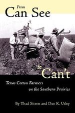 From Can See to Can't : Texas Cotton Farmers on the Southern Prairies - Thad Sitton
