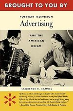 Brought to You by : Postwar Television Advertising and the American Dream - Lawrence R. Samuel