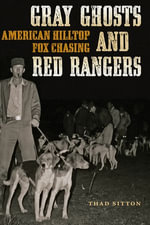 Gray Ghosts and Red Rangers : American Hilltop Fox Chasing - Thad Sitton