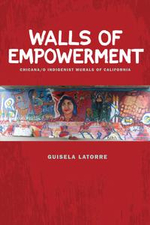 Walls of Empowerment : Chicana/o Indigenist Murals of California - Guisela Latorre